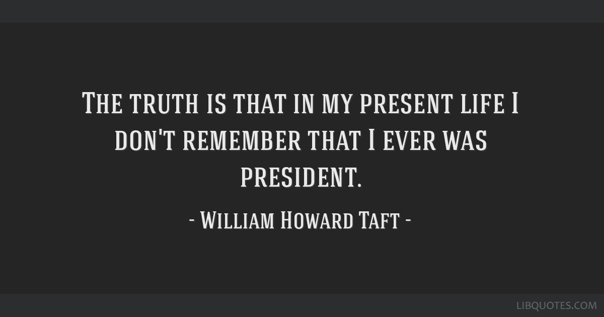 The truth is that in my present life I don't remember that I ever was president.