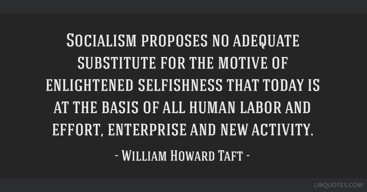 Socialism proposes no adequate substitute for the motive of enlightened selfishness that today is at the basis of all human labor and effort,...
