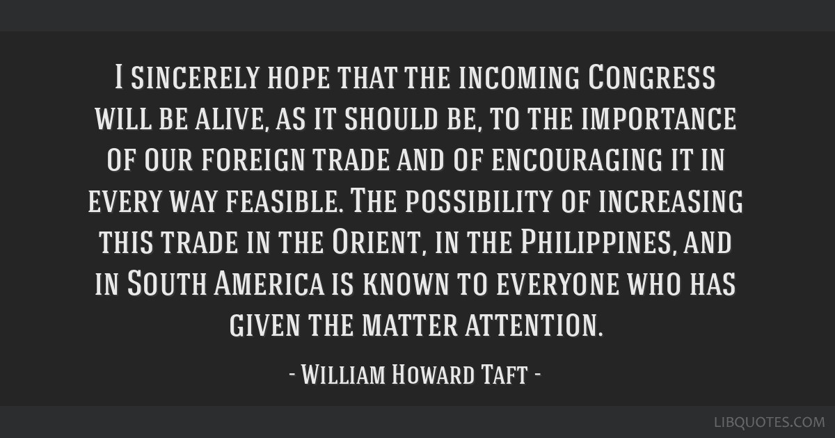 I sincerely hope that the incoming Congress will be alive, as it should be, to the importance of our foreign trade and of encouraging it in every way ...