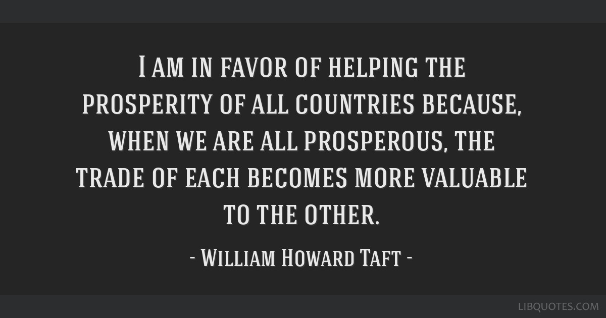 I am in favor of helping the prosperity of all countries because, when we are all prosperous, the trade of each becomes more valuable to the other.