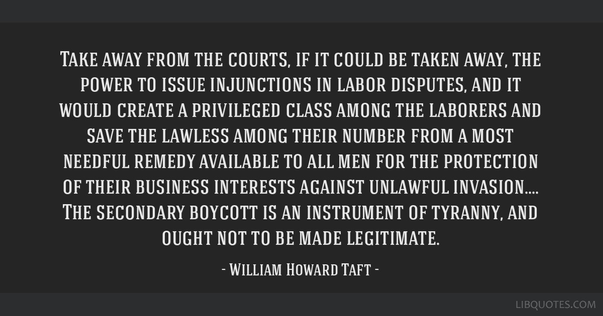 Take away from the courts, if it could be taken away, the power to issue injunctions in labor disputes, and it would create a privileged class among...