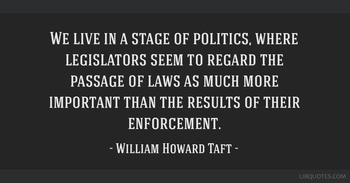 We live in a stage of politics, where legislators seem to regard the passage of laws as much more important than the results of their enforcement.