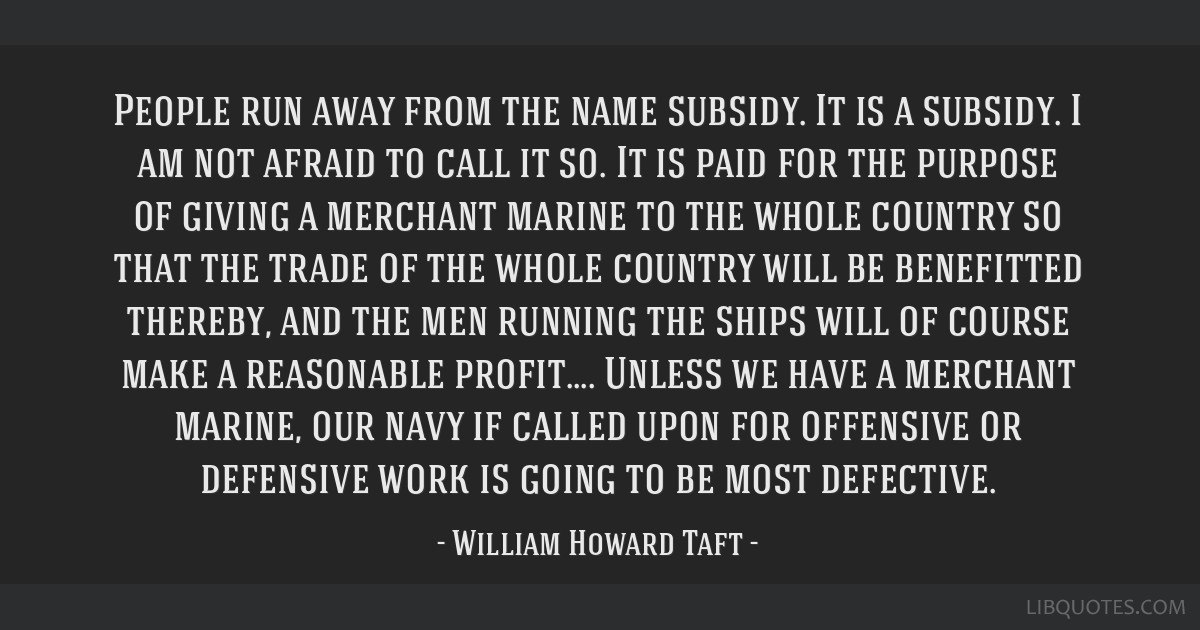 People run away from the name subsidy. It is a subsidy. I am not afraid to call it so. It is paid for the purpose of giving a merchant marine to the...