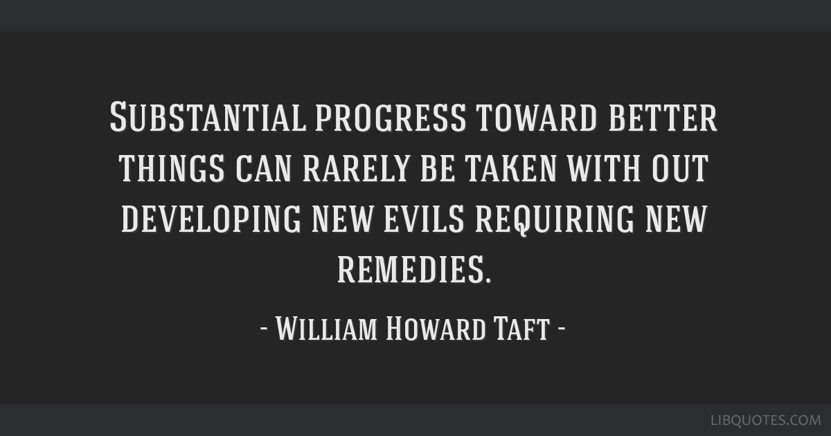 Substantial progress toward better things can rarely be taken with out developing new evils requiring new remedies.