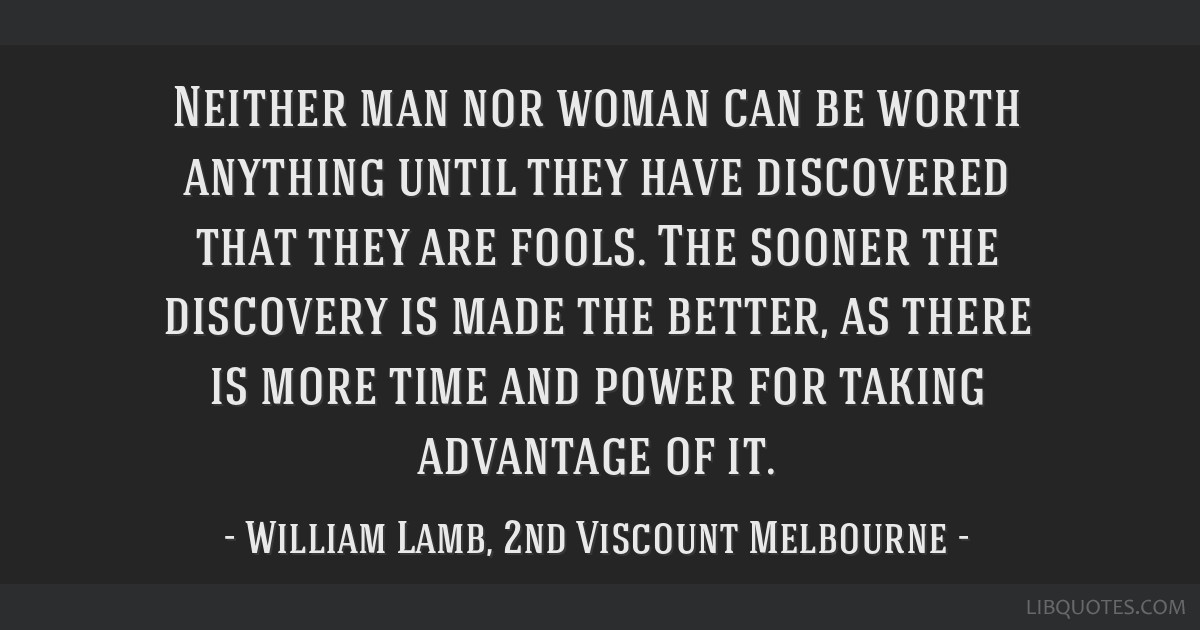 Neither man nor woman can be worth anything until they have discovered that they are fools. The sooner the discovery is made the better, as there is...