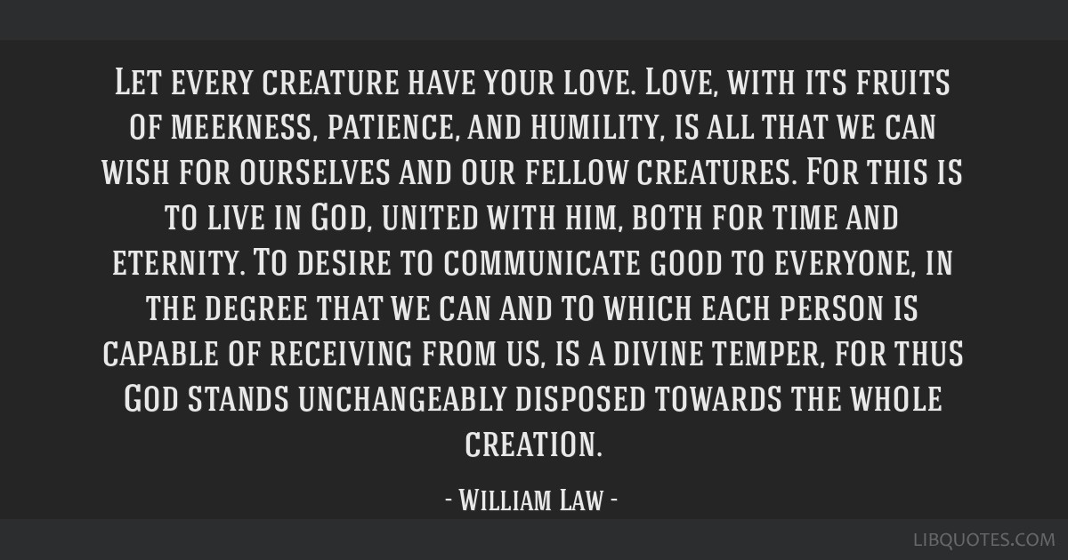Let every creature have your love. Love, with its fruits of meekness, patience, and humility, is all that we can wish for ourselves and our fellow...