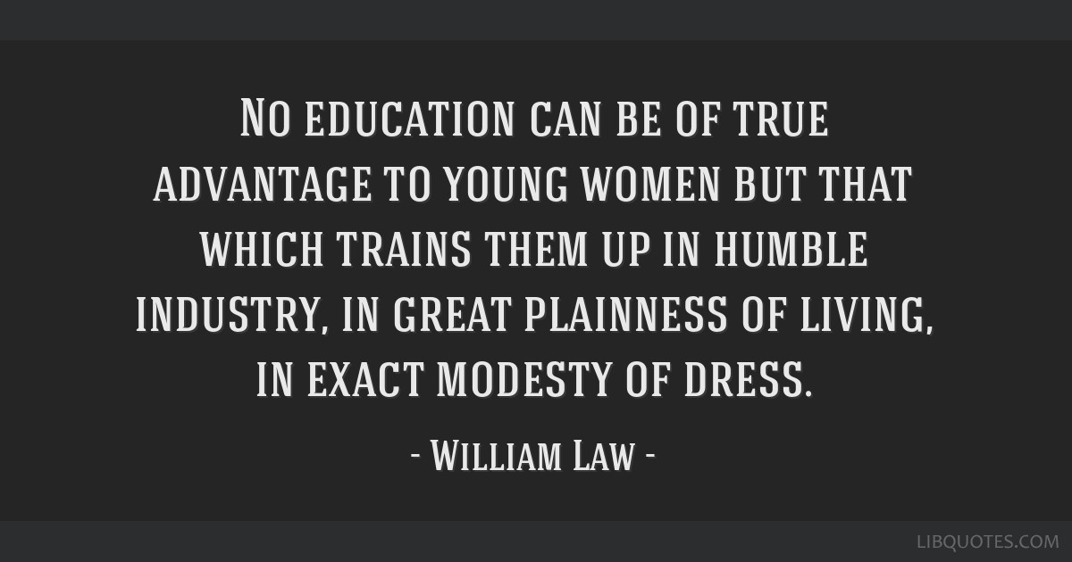 No education can be of true advantage to young women but that which trains them up in humble industry, in great plainness of living, in exact modesty ...