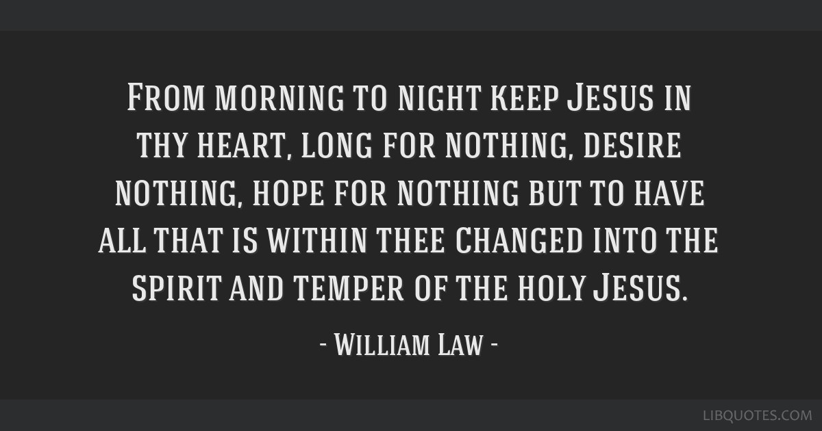 From morning to night keep Jesus in thy heart, long for nothing, desire nothing, hope for nothing but to have all that is within thee changed into...