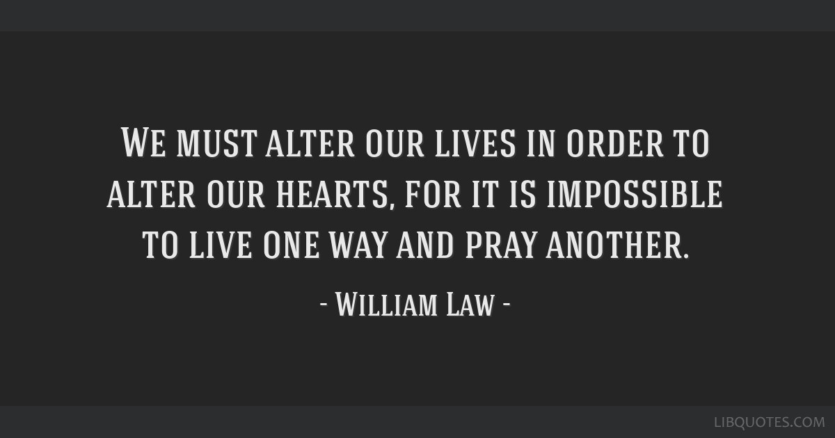 We must alter our lives in order to alter our hearts, for it is impossible to live one way and pray another.