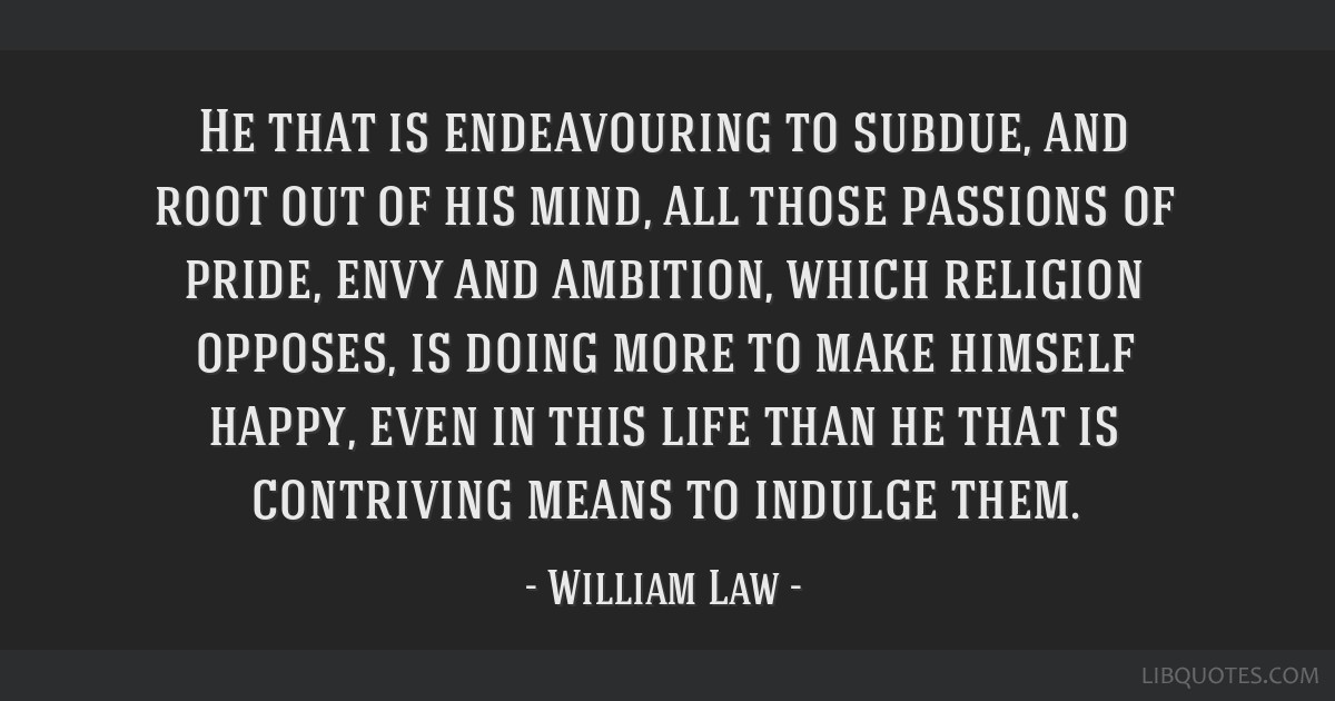 He that is endeavouring to subdue, and root out of his mind, all those passions of pride, envy and ambition, which religion opposes, is doing more to ...