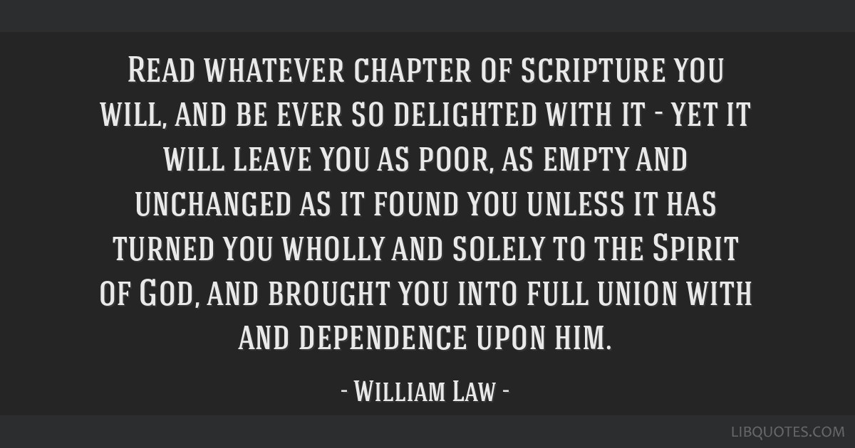 Read whatever chapter of scripture you will, and be ever so delighted with it - yet it will leave you as poor, as empty and unchanged as it found you ...