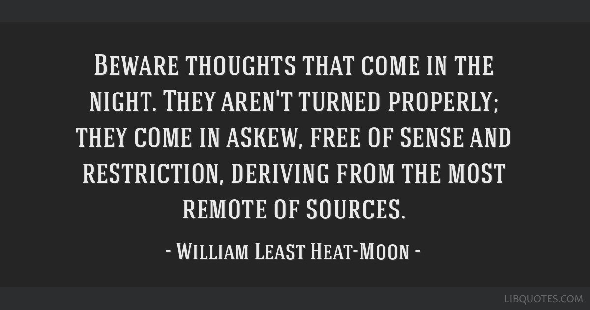 Beware thoughts that come in the night. They aren't turned properly; they come in askew, free of sense and restriction, deriving from the most remote ...