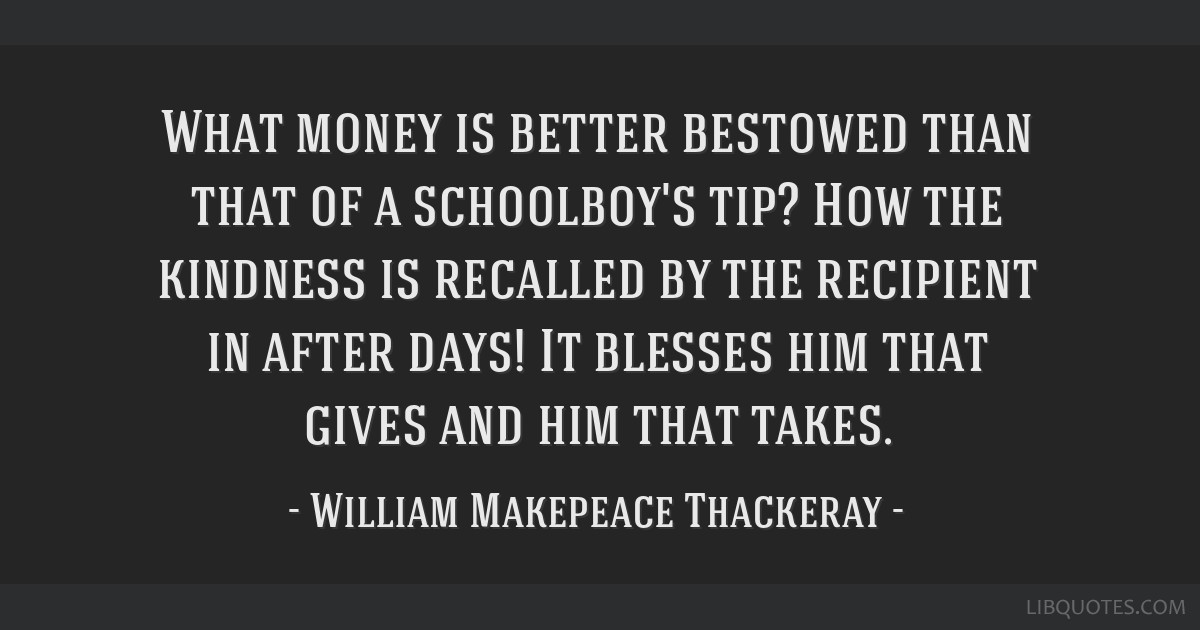What money is better bestowed than that of a schoolboy's tip? How the kindness is recalled by the recipient in after days! It blesses him that gives...