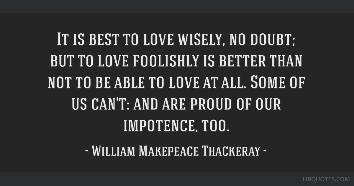 It is best to love wisely, no doubt; but to love foolishly is better than not to be able to love at all. Some of us can't: and are proud of our...