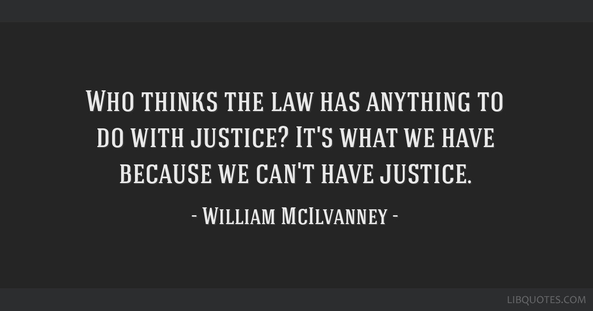 Who thinks the law has anything to do with justice? It's what we have because we can't have justice.