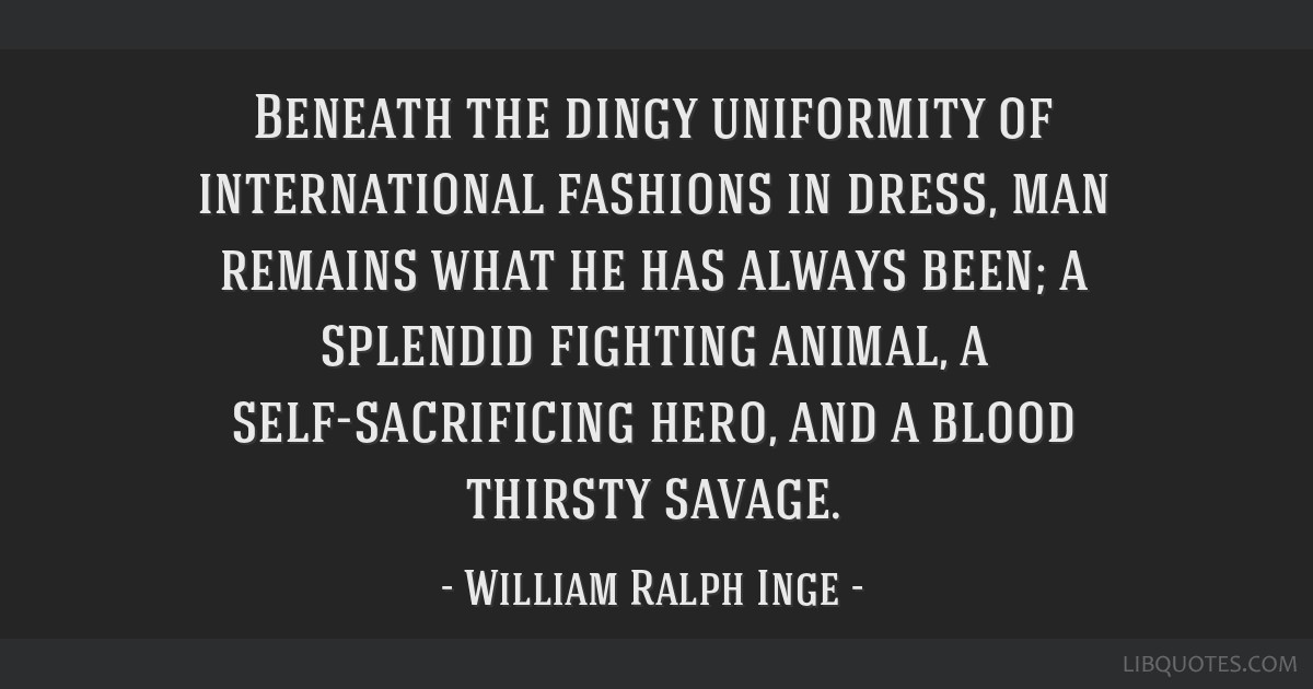 Beneath the dingy uniformity of international fashions in dress, man remains what he has always been; a splendid fighting animal, a self-sacrificing...