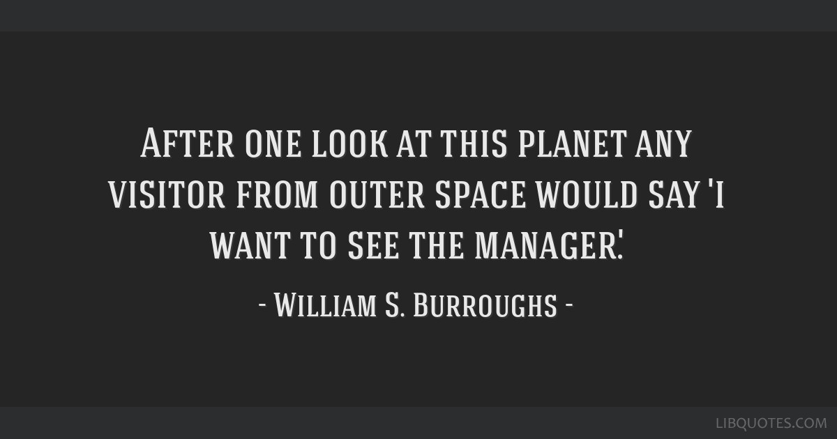 After one look at this planet any visitor from outer space would say 'i want to see the manager'.