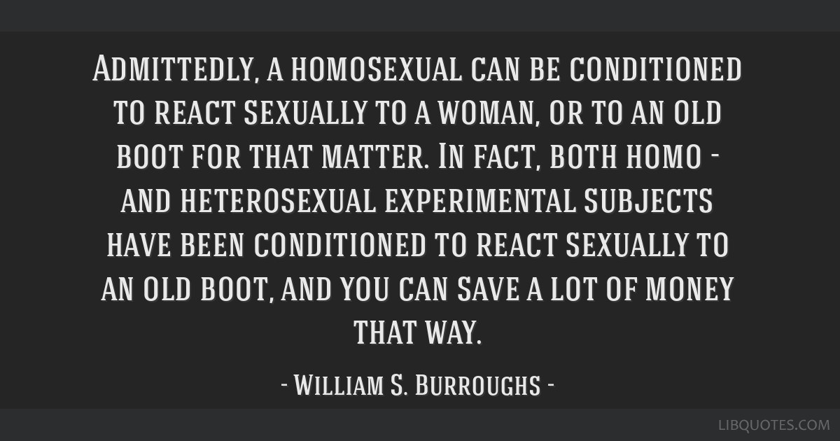 Admittedly, a homosexual can be conditioned to react sexually to a woman, or to an old boot for that matter. In fact, both homo - and heterosexual...