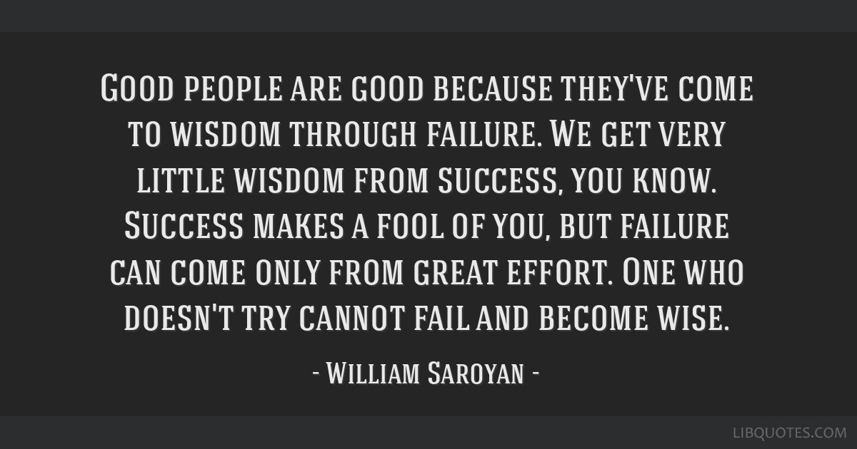 Good people are good because they've come to wisdom through failure. We get very little wisdom from success, you know.