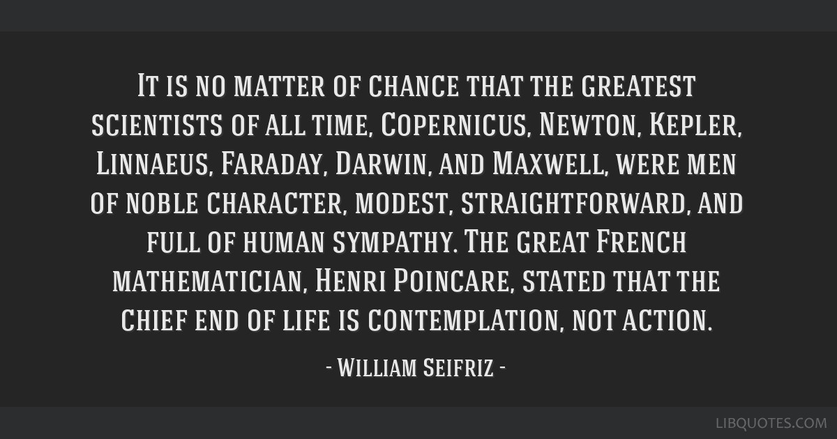 It is no matter of chance that the greatest scientists of all time, Copernicus, Newton, Kepler, Linnaeus, Faraday, Darwin, and Maxwell, were men of...