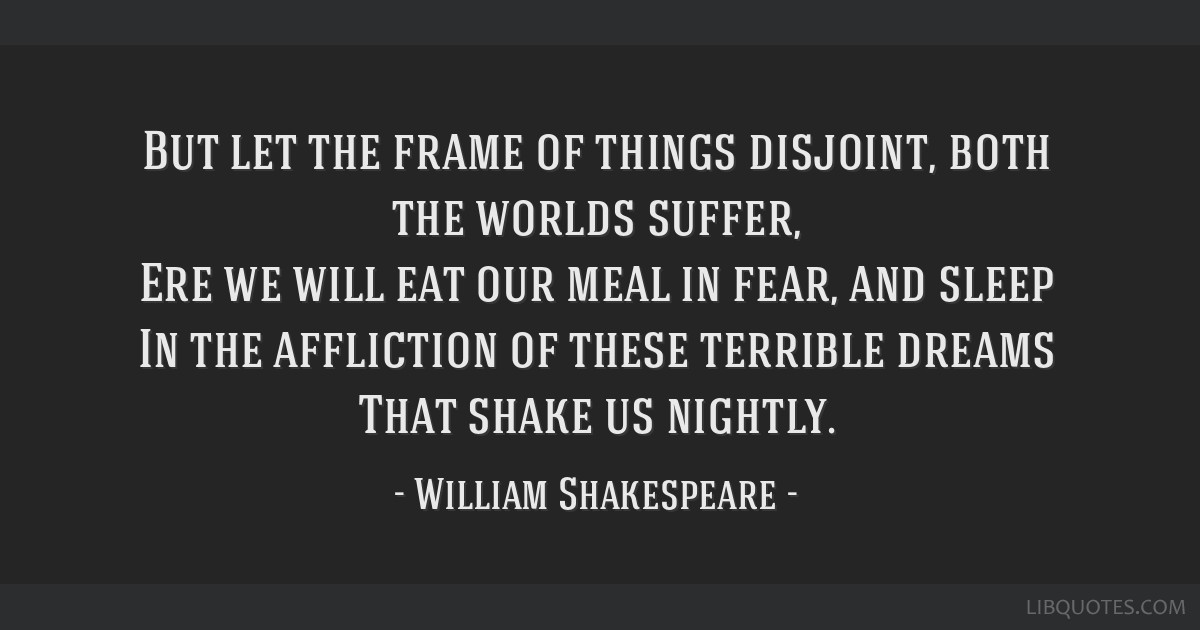 But let the frame of things disjoint, both the worlds suffer, Ere we will eat our meal in fear, and sleep In the affliction of these terrible dreams...