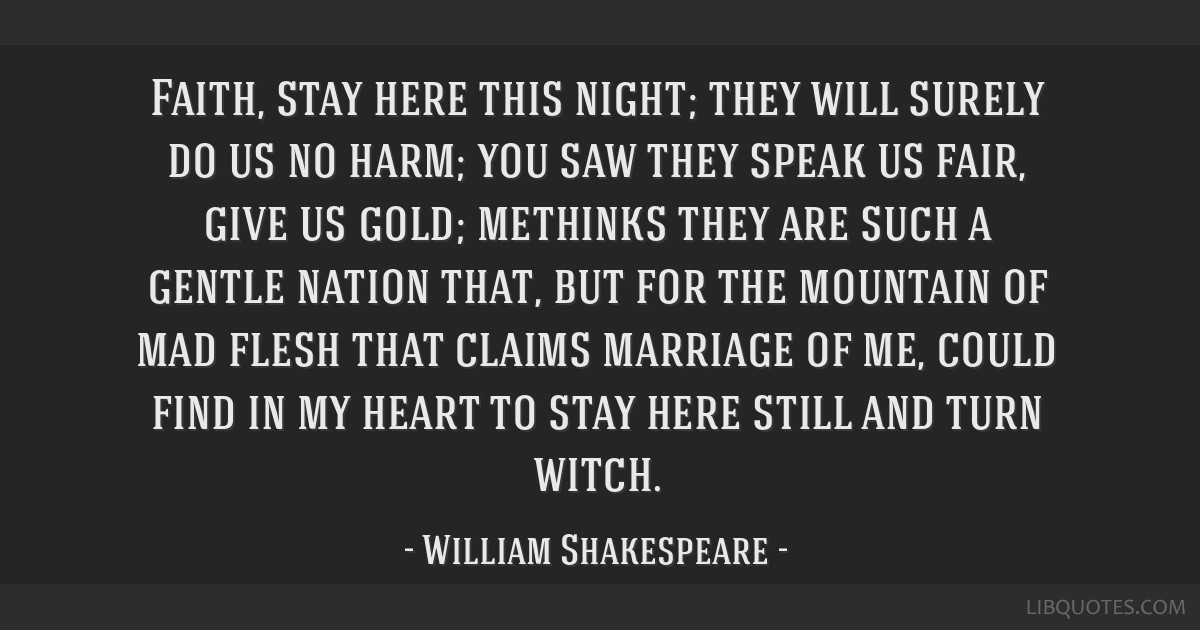 Faith, stay here this night; they will surely do us no harm; you saw they speak us fair, give us gold; methinks they are such a gentle nation that,...