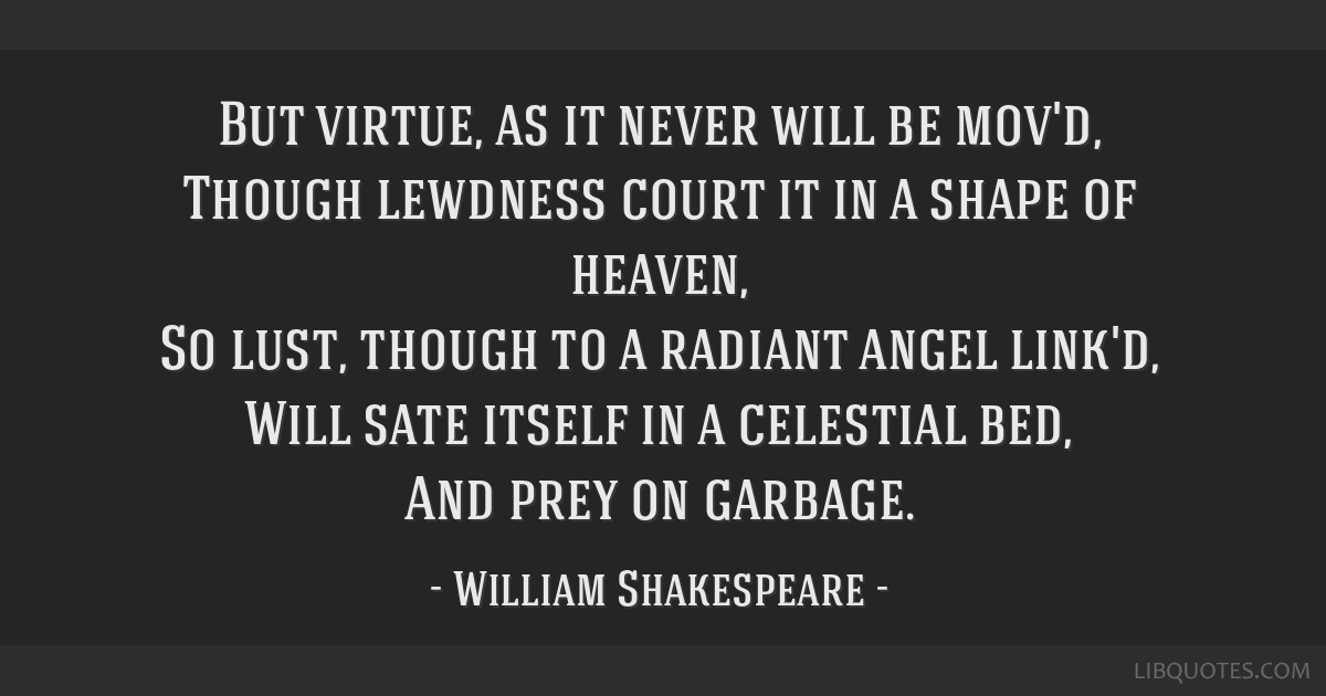 But virtue, as it never will be mov'd, Though lewdness court it in a shape of heaven, So lust, though to a radiant angel link'd, Will sate itself in...