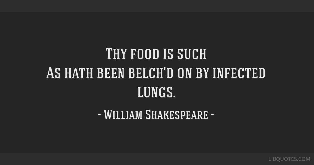 Thy food is such As hath been belch'd on by infected lungs.