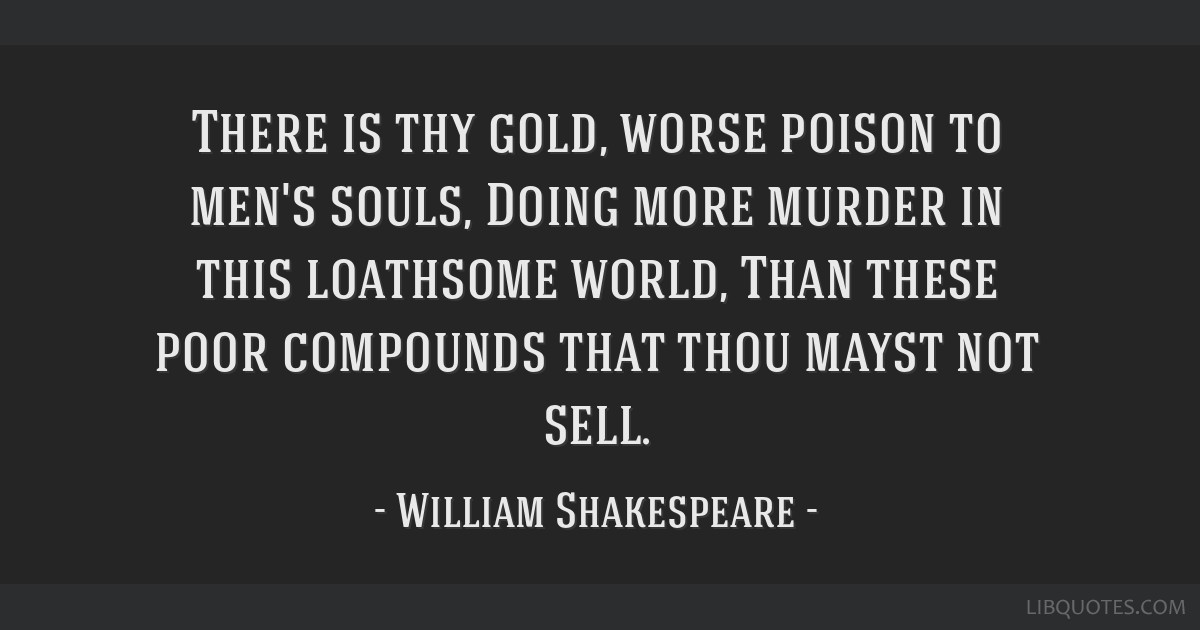 There is thy gold, worse poison to men's souls, Doing more murder in this loathsome world, Than these poor compounds that thou mayst not sell.