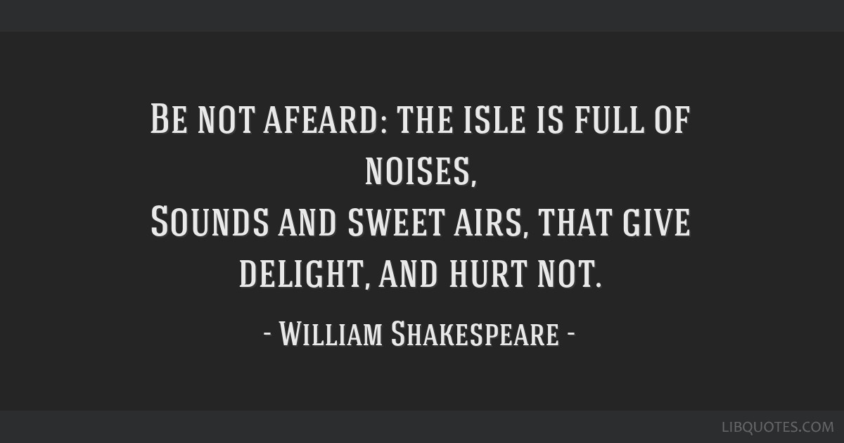 Be not afeard: the isle is full of noises, Sounds and sweet airs, that give delight, and hurt not.