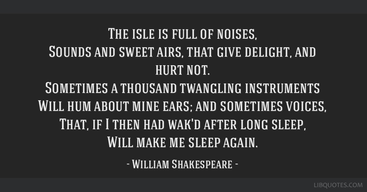 The isle is full of noises, Sounds and sweet airs, that give delight, and hurt not. Sometimes a thousand twangling instruments Will hum about mine...