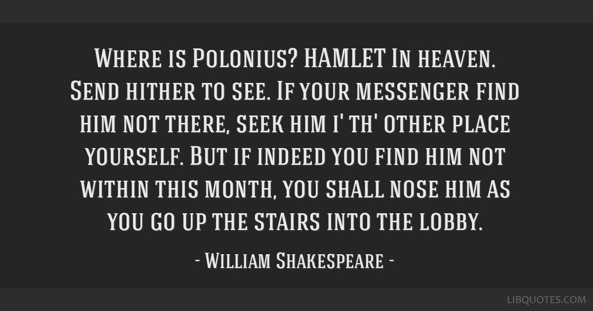 Where is Polonius? HAMLET In heaven. Send hither to see. If your messenger find him not there, seek him i' th' other place yourself. But if indeed...