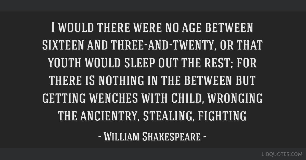 I would there were no age between sixteen and three-and-twenty, or that youth would sleep out the rest; for there is nothing in the between but...