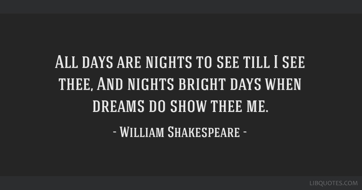 All days are nights to see till I see thee, And nights bright days when dreams do show thee me.