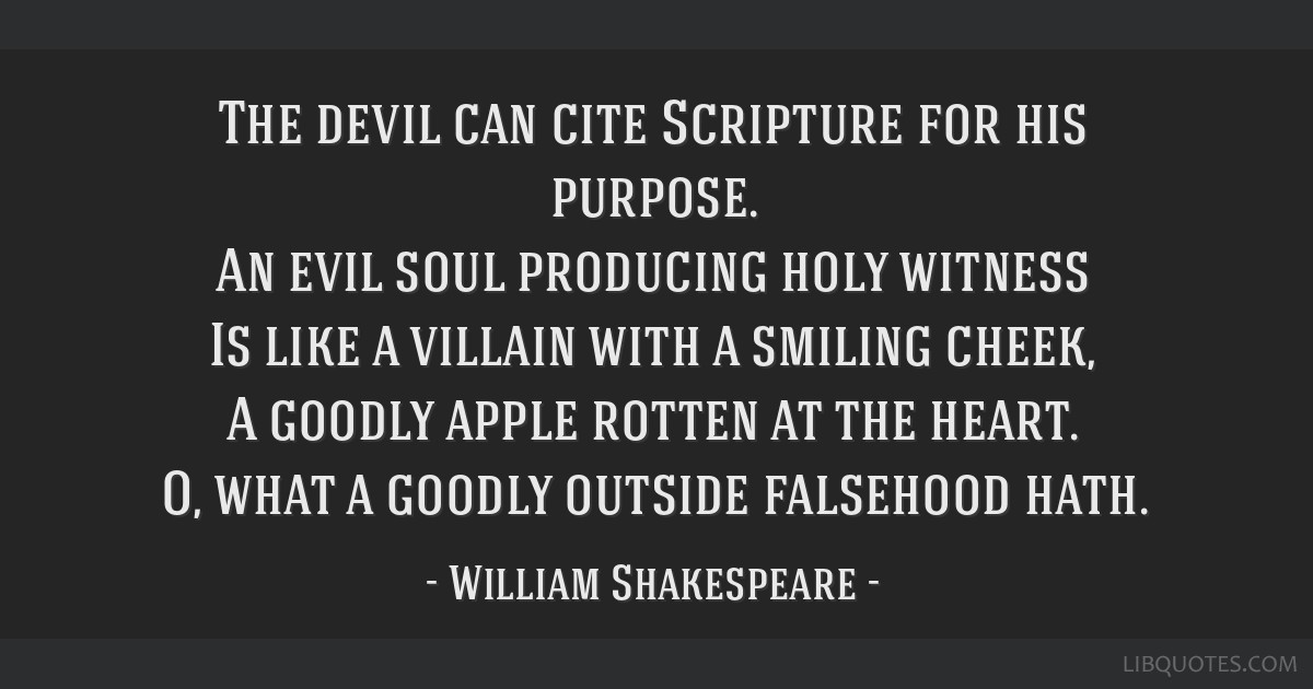 The devil can cite Scripture for his purpose. An evil soul producing holy witness Is like a villain with a smiling cheek, A goodly apple rotten at...