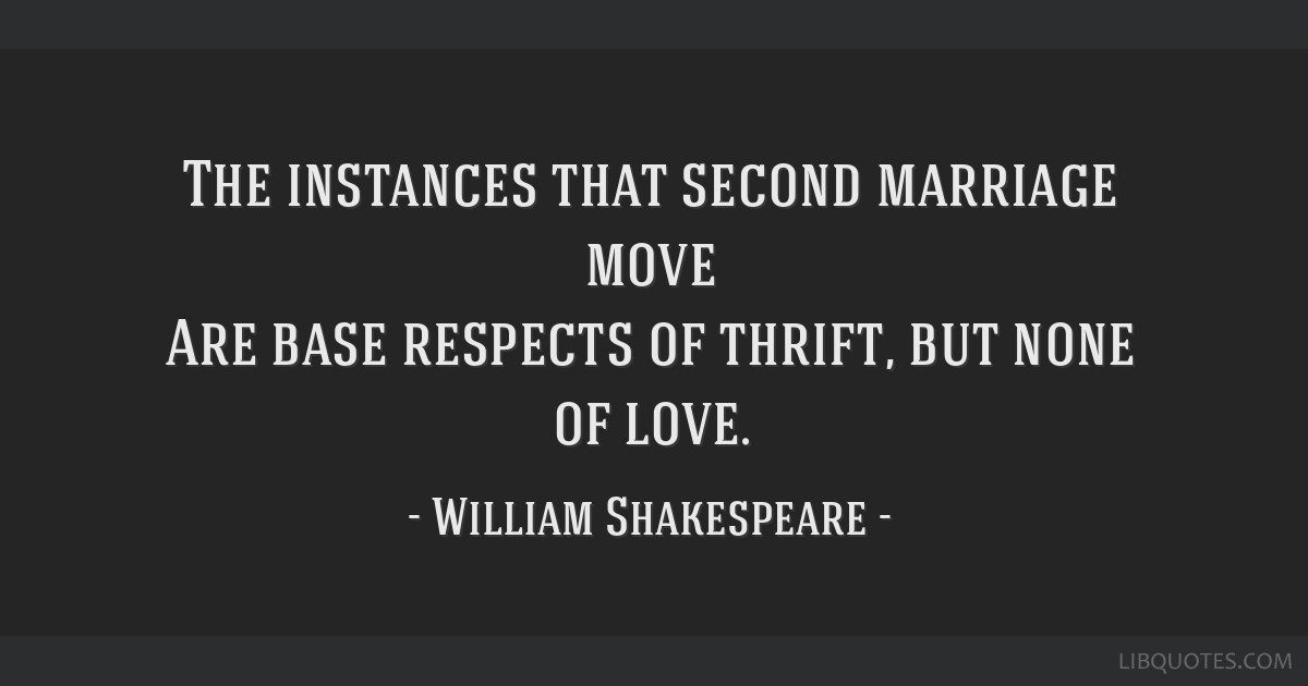 The instances that second marriage move Are base respects of thrift, but none of love.