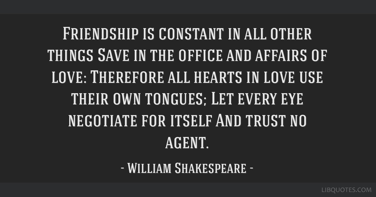 Friendship is constant in all other things Save in the office and affairs of love: Therefore all hearts in love use their own tongues; Let every eye...