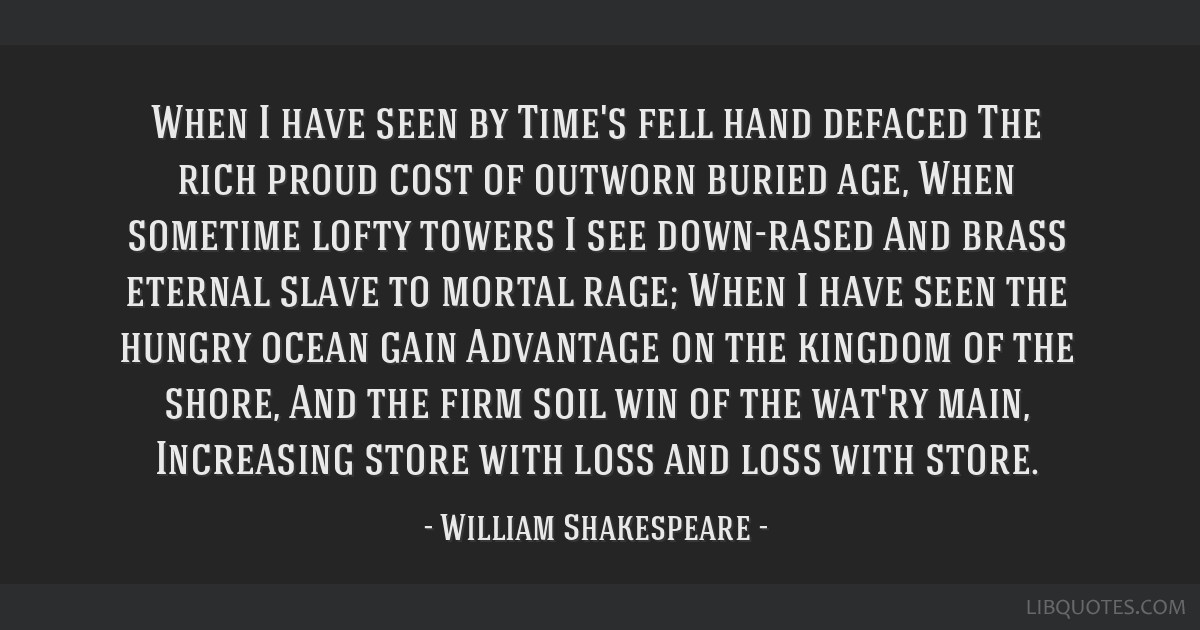 When I have seen by Time's fell hand defaced The rich proud cost of outworn buried age, When sometime lofty towers I see down-rased And brass eternal ...