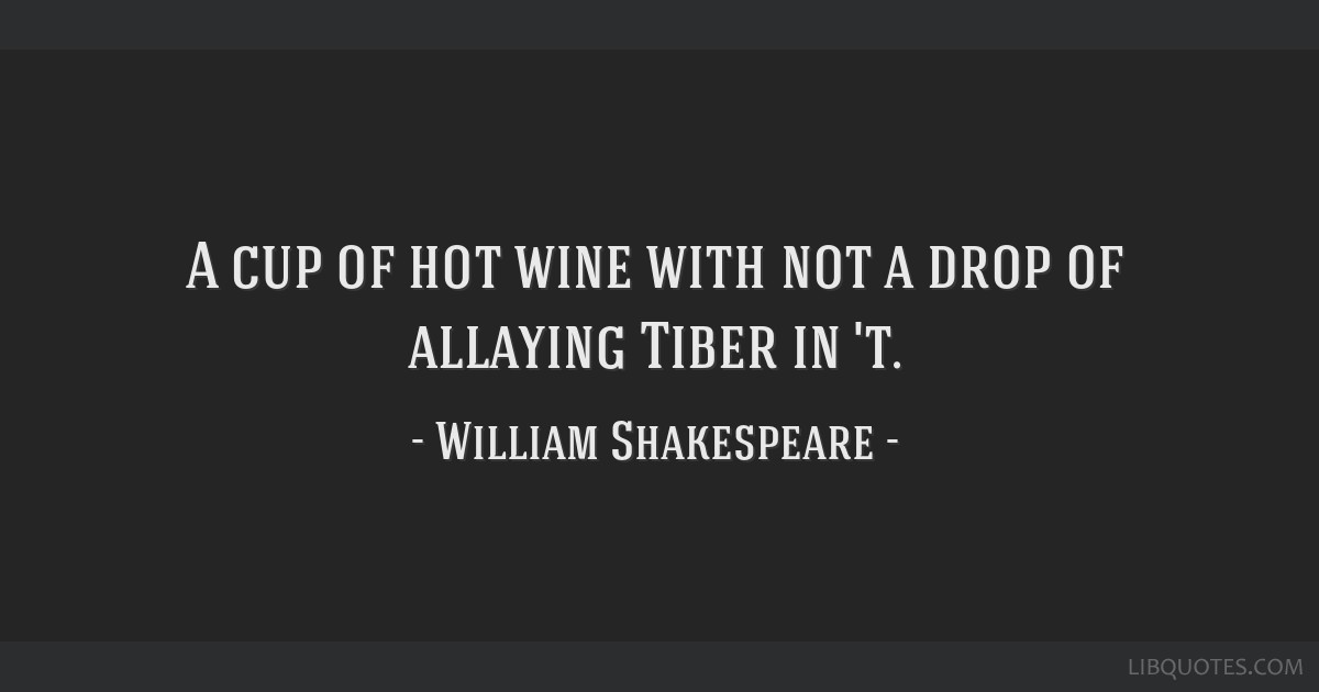 A cup of hot wine with not a drop of allaying Tiber in 't.