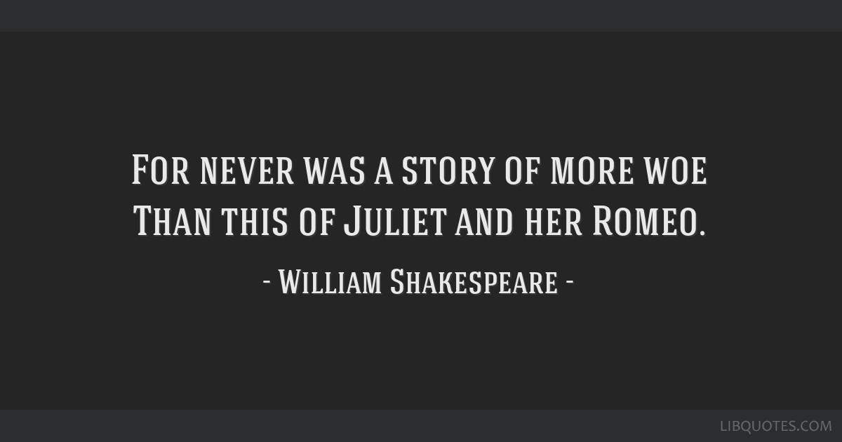 For never was a story of more woe Than this of Juliet and her Romeo.