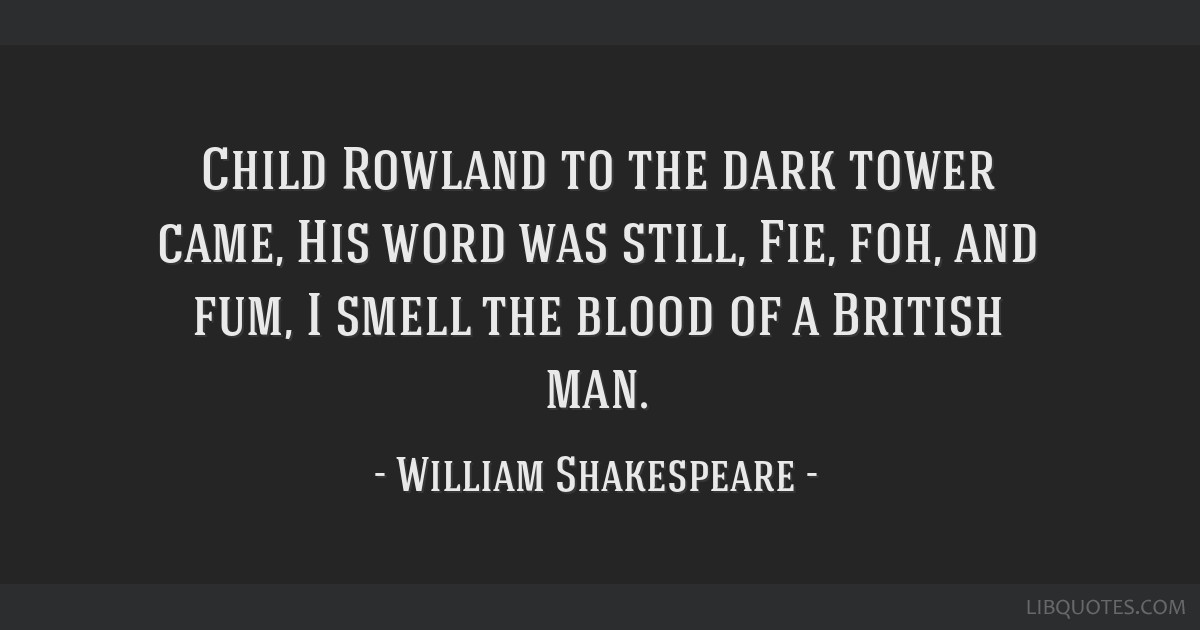 Child Rowland to the dark tower came, His word was still, Fie, foh, and fum, I smell the blood of a British man.