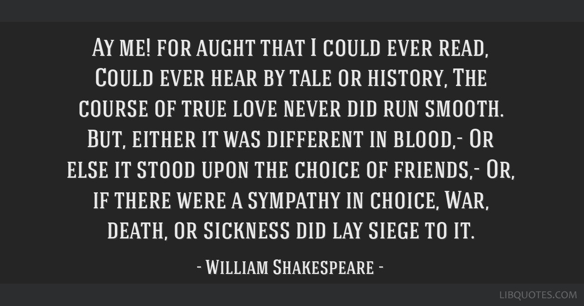 Ay me! for aught that I could ever read, Could ever hear by tale or history, The course of true love never did run smooth. But, either it was...