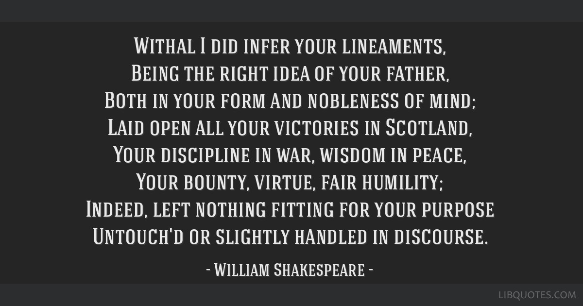 Withal I did infer your lineaments, Being the right idea of your father, Both in your form and nobleness of mind; Laid open all your victories in...