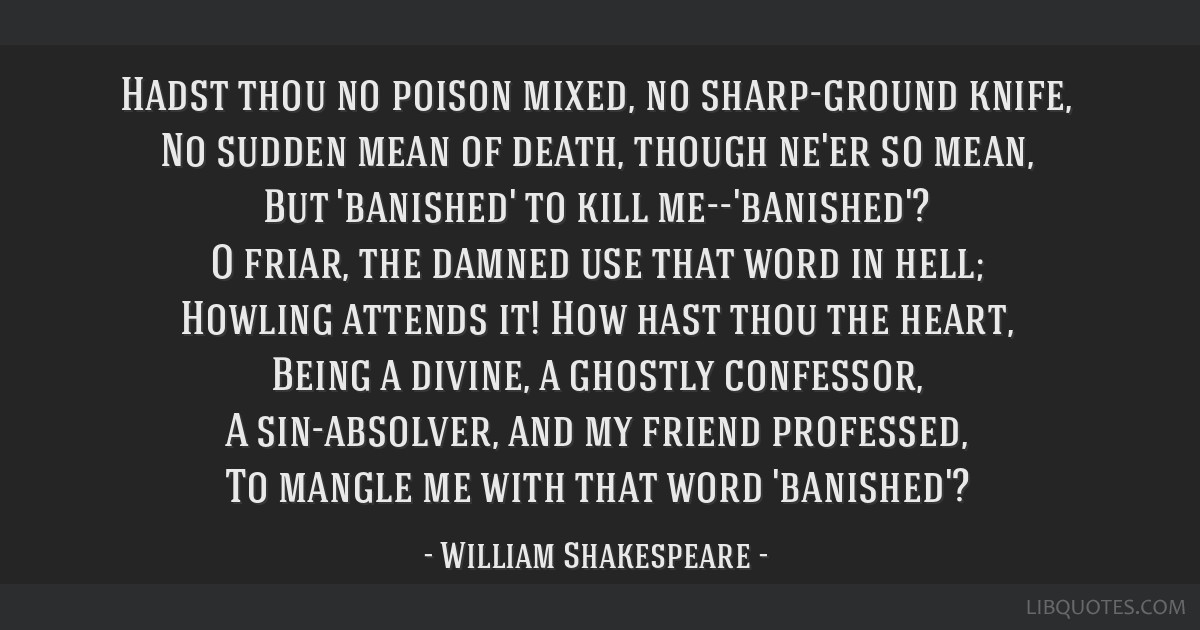 Hadst thou no poison mixed, no sharp-ground knife, No sudden mean of death, though ne'er so mean, But 'banished' to kill me--'banished'? O friar, the ...