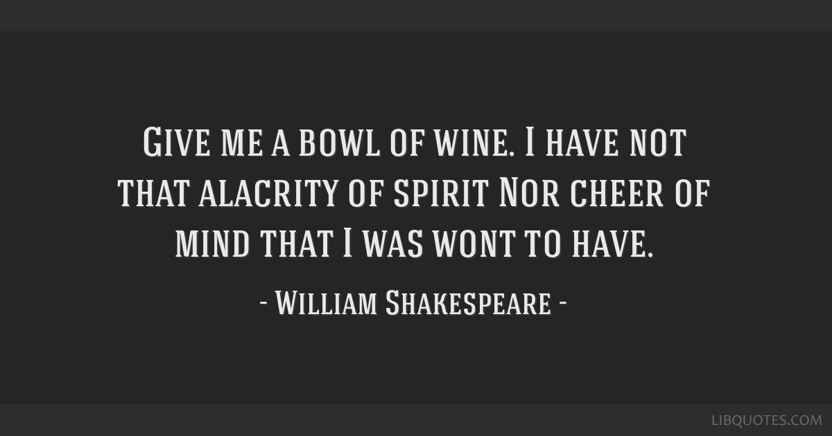 Give me a bowl of wine. I have not that alacrity of spirit Nor cheer of mind that I was wont to have.