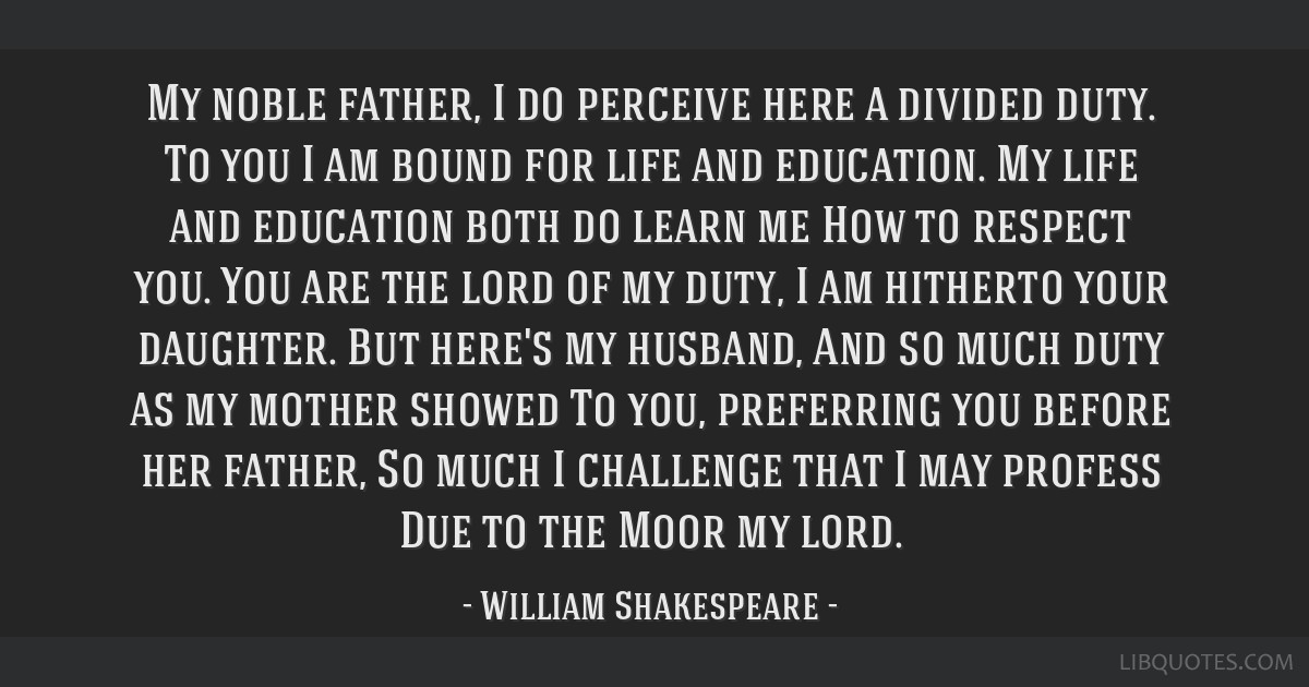 My noble father, I do perceive here a divided duty. To you I am bound for life and education. My life and education both do learn me How to respect...