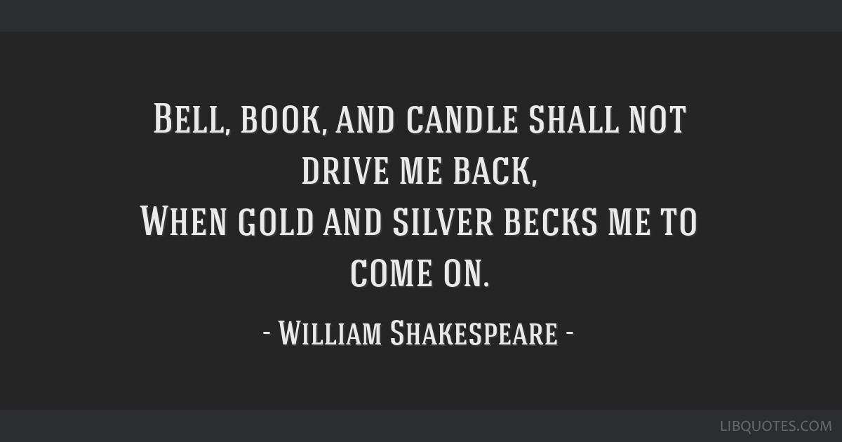 Bell, book, and candle shall not drive me back, When gold and silver becks me to come on.