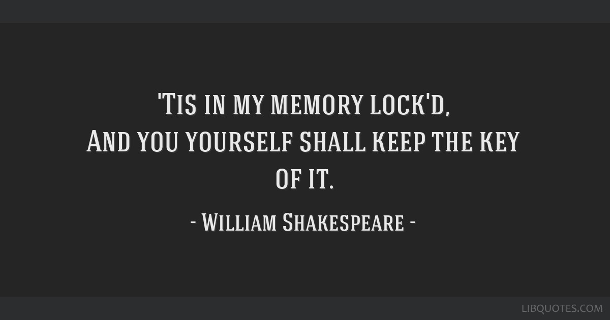 'Tis in my memory lock'd, And you yourself shall keep the key of it.