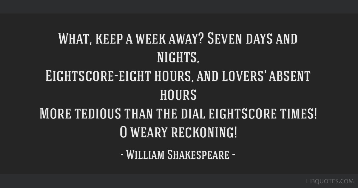 What, keep a week away? Seven days and nights, Eightscore-eight hours, and lovers' absent hours More tedious than the dial eightscore times! O weary...