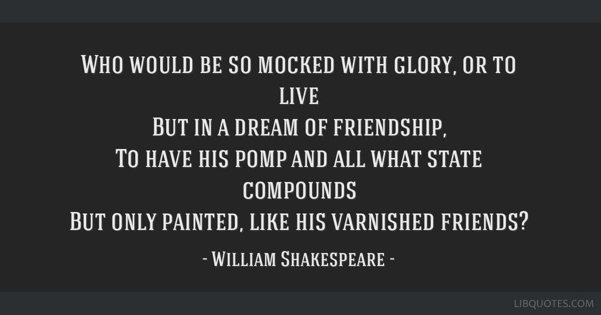 Who would be so mocked with glory, or to live But in a dream of friendship, To have his pomp and all what state compounds But only painted, like his...